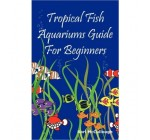 Tropical Fish Aquariums Guide for Beginners: All You Need to Know to Set Up and Maintain a Beautiful Tropical Fish Aquarium Today. (Paperback) – Common