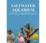 Saltwater Aquarium; Create A Thriving Aquarium With This Guide To Fish and Coral Selection, Nitrate Levels, Proper Lighting, Filtration, Algae Control and More