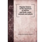 Popular history of the aquarium of marine and fresh-water animals and plants. 1